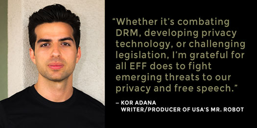 Photo of Kor Adana, writer/producer of USA's Mr. Robot, with quotation: 'Whether it's combating DRM, developing privacy technology, or challenging legislation, I'm grateful for all EFF does to fight emerging threats to our privacy and free speech.'